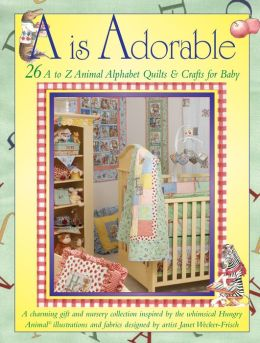 A is Adorable: 26 Hungry Animal Alphabet Quilts & Crafts for Baby