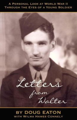 Letters from Walter: A Personal Look at World War II Through the Eyes of a Young Soldier Doug Eaton and Wilma Hawes Connely