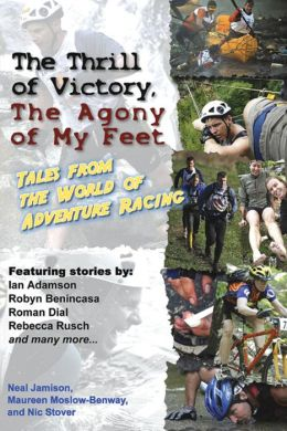 The Thrill of Victory, The Agony of My Feet: Tales from the World of Adventure Racing