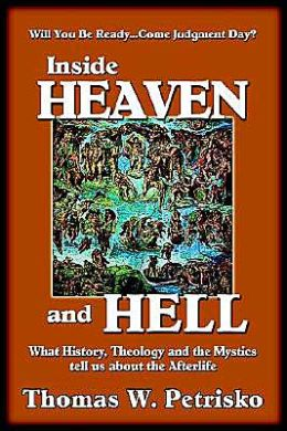 Inside Heaven and Hell: What History, Theology and Mystics Tell Us about the after Life