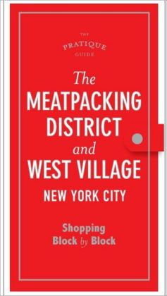 The Pratique Guide: The Meat Packing District and the West Village: Shopping Block by Block