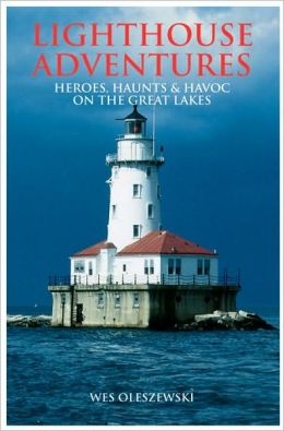 Lighthouse Adventures: Heroes Haunts and Havoc on the Great Lakes