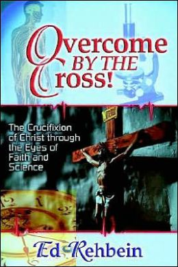 Overcome by the Cross!: The Crucifixion of Christ through the Eyes of Faith and Science