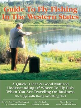 No Nonsense Business Traveler's Guide to Fly Fishing the Western States; Fly Fishing in the 13 Western States
