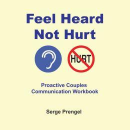 Feel Heard, Not Hurt! Proactive Couples Communication Workbook