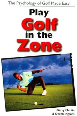 Play Golf In The Zone: The Psychology of Golf Made Easy