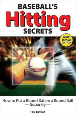 Baseball's Hitting Secrets: How to Put a Round Baseball Bat on a Round Ball- Squarely