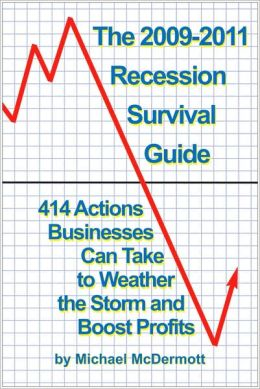 The 2009-2011 Recession Survival Guide: 414 Actions Businesses Can Take to Weather the Storm and Boost Profits Michael McDermott