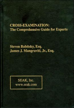 Cross-Examination: The Comprehensive Guide for Experts Steven Babitsky and James Mangraviti