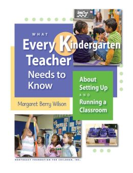 What Every Kindergarten Teacher Needs to Know about Setting up and Running a Classroom
