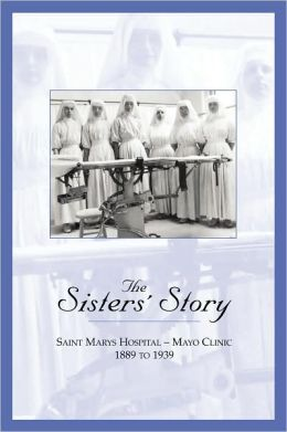The Sisters' Story: Saint Marys Hospital - Mayo Clinic, 1889 to 1939