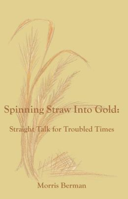 Spinning Straw Into Gold: Straight Talk for Troubled Times