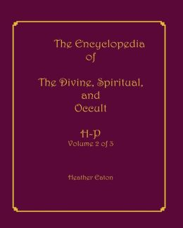 The Encyclopedia of the Divine, Spiritual, and Occult: Volume 2: H-P