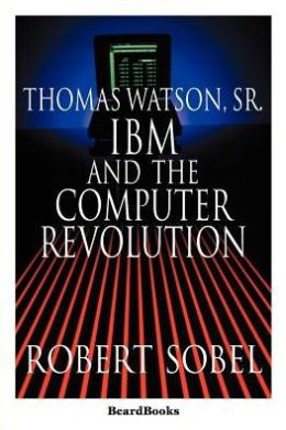 Thomas Watson, Sr.: IBM and the Computer Revolution