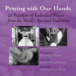 Praying with Our Hands: 21 Practices of Embodied Prayer from the World's Spiritual Traditions