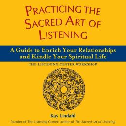 Practicing the Sacred Art of Listening: A Guide to Enrich Your Relationships and Kindle Your Spiritual Life