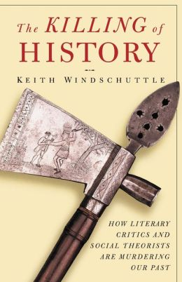 Killing of History: How Literary Critics and Social Theorists Are Murdering Our Past