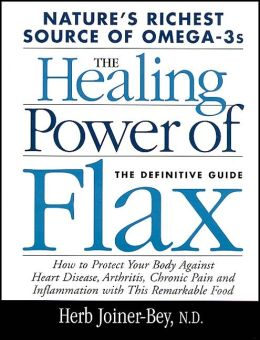The Healing Power of Flax: How to Protect Your Body Against Heart Disease, Arthritis, Chronic Pain and Inflammation With This Remarkable Food