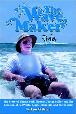 The Wave Maker: The Story of Theme Park Pioneer George Millay and the Creation of Seaworld, Magic Mountain and Wet'n Wild