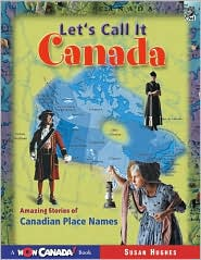 Let's Call It Canada: Amazing Stories of Canadian Place Names