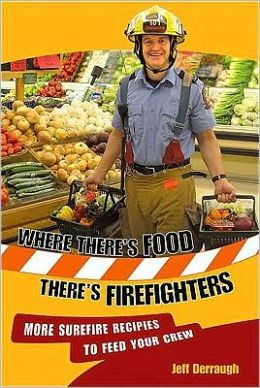 Where There's Food, There's Firefighters: More Surefire Recipes to Feed Your Crew