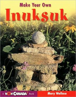 Make Your Own Inuksuk (A Wow Canada! Book Series)