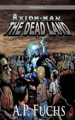 The Dead Land [Axiom-Man Saga, Episode No. 1]: A Superhero/Zombie Novel
