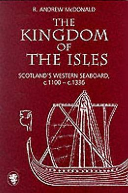 Kingdom of the Isles: Scotland's Western Seabord in the Central Middle Ages,C.1000-1336