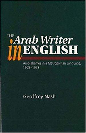 The Arab Writer in English: Arab Themes in a Metropolitan Language, 1908-1958