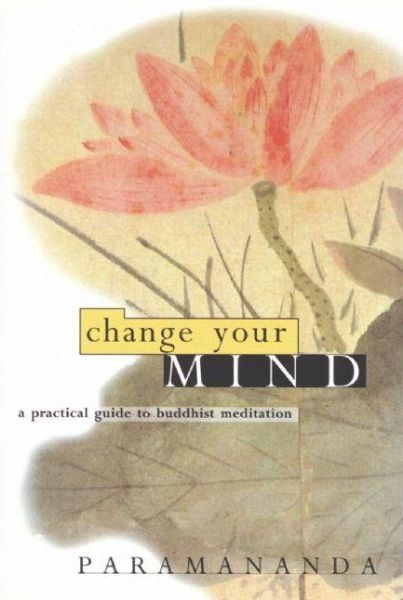 Change Your Mind: A practical guide to Buddhist meditation