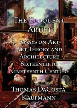 The Eloquent Artist: Essays on Art, Art Theory and Architecture, Sixteenth to Nineteenth Century