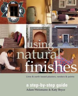 Using Natural Finishes: Lime and Clay-based Plasters, Renders and Paints: A Step-by-Step Guide