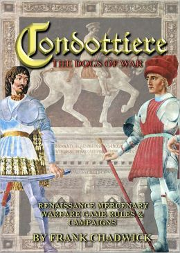Condottiere: The Dogs of War Renaissance Mercenary Warfare Rules and Campaigns