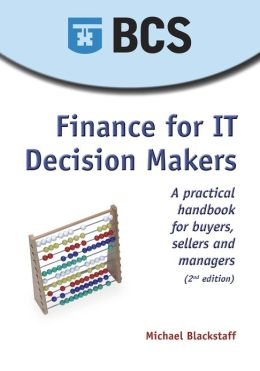 Finance For It Decision Makers - A Practical Handbook For Buyers, Sellers And Managers