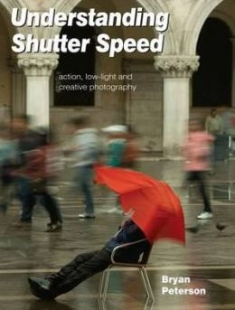 Understanding Shutter Speed: Action, Low-Light and Creative Photography. Bryan Peterson