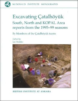 Excavating Catalhuyyk: South, North and Kopal Area Reports from the 1995-99 Seasons