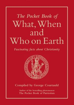 The Pocket Book of What, When and Who on Earth: Fascinating Facts About Christianity