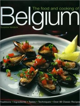 Food and Cooking of Belgium: Traditions Ingredients Tastes Techniques Over 60 Classic Recipes