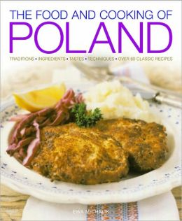 Food and Cooking of Poland: Traditions Ingredients Tastes Techniques Over 60 Classic Recipes