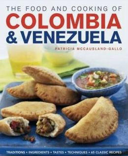 The Food and Cooking of Colombia & Venezuela: Traditions, ingredients, tastes, techniques, 65 classic recipes