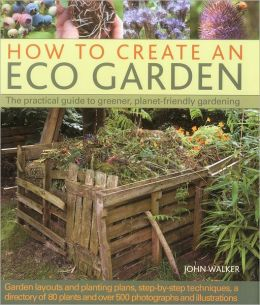 How to Create an Eco Garden: The practical guide to greener, planet-friendly gardening. Step-by-step techniques, a directory of over 80 plants and over 500 photographs and illustrations