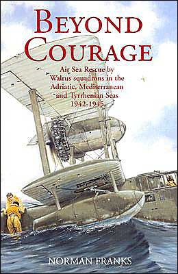 Beyond Courage: Air Sea Rescue by Walrus Squadrons in the Adriatic, Mediterranean and Tyrrhenian Seas 1942-1945
