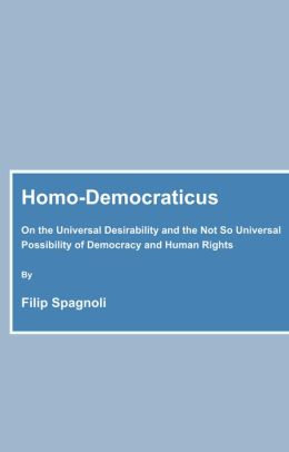 Homo-Democraticus: On the Universal Desirability and the Not So Universal Possibility of Democracy and Human Rights