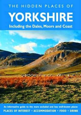 Hidden Places of Yorkshire: Covers the Dales, Moors and Coast