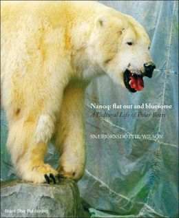 Nanoq - Flat Out and Bluesome: A Cultural Life of Polar Bears