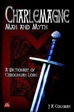 Charlemagne Man and Myth: A Dictionary of Carolingian Lore