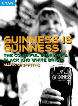 Guinness Is Guinness: The Colourful Story of a Black and White Brand