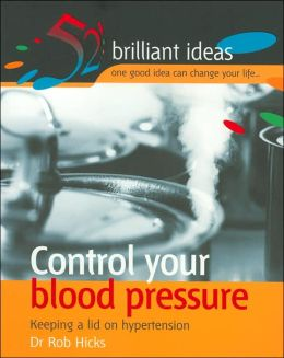 Control Your Blood Pressure: Keeping a Lid on Hypertension (52 Brilliant Ideas Series)