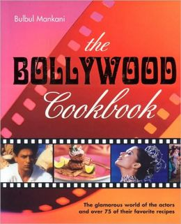 Bollywood Cookbook: The Glamorous World of the Actors and Over 75 of Their Favorite Recipes