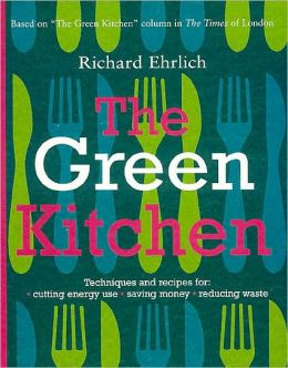 Green Kitchen: Techniques & Recipes for Saving Energy & Reducing Waste
